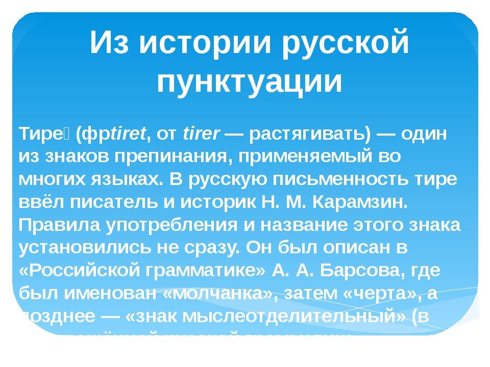 Из истории русской пунктуации Тире́ (фрtiret, от tirer— растягивать)— один...