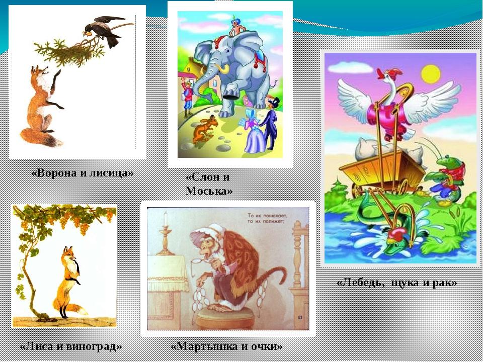 «Ворона и лисица» «Слон и Моська» «Лебедь, щука и рак» «Лиса и виноград» «Мар...