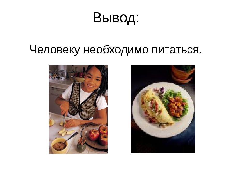 Вывод: Человеку необходимо питаться.