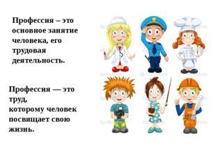 Профессия – это основное занятие человека, его трудовая деятельность. Професс