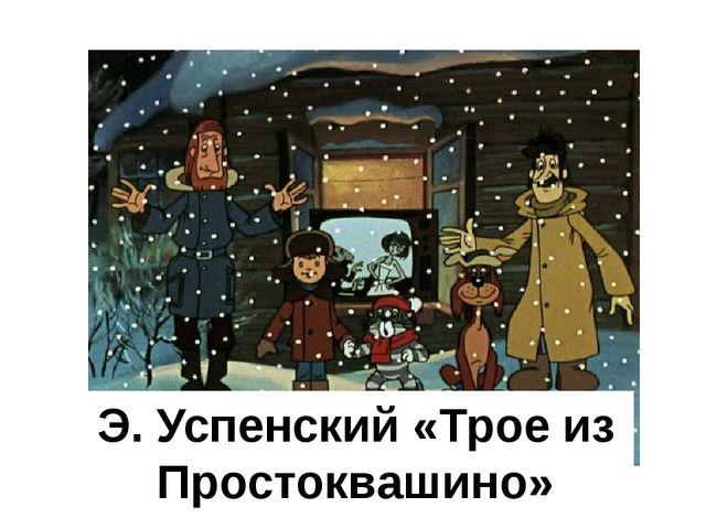 Э. Успенский «Трое из Простоквашино»