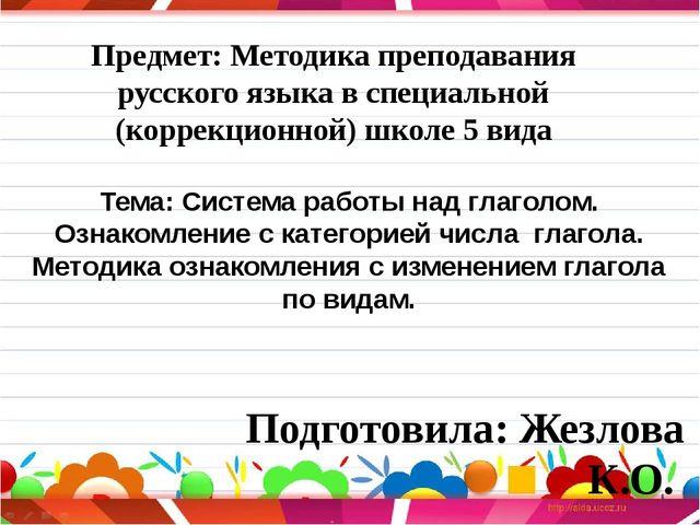Подготовила: Жезлова К.О. Тема: Система работы над глаголом. Ознакомление с...