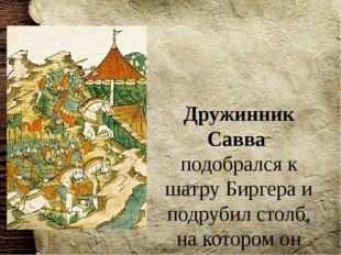 Дружинник Савва подобрался к шатру Биргера и подрубил столб, на котором он де