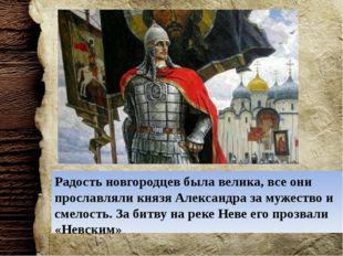 Радость новгородцев была велика, все они прославляли князя Александра за муже