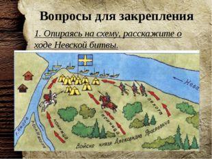 Вопросы для закрепления 1. Опираясь на схему, расскажите о ходе Невской битвы.