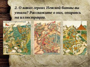 2. О каких героях Невской битвы вы узнали? Расскажите о них, опираясь на иллю
