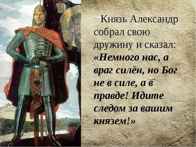 Князь Александр собрал свою дружину и сказал: «Немного нас, а враг силён, но...