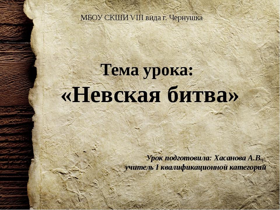Тема урока: «Невская битва» Урок подготовила: Хасанова А.В., учитель I квалиф...