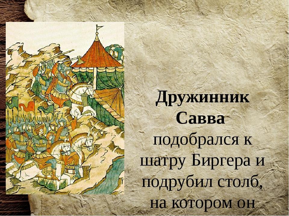 Дружинник Савва подобрался к шатру Биргера и подрубил столб, на котором он де...