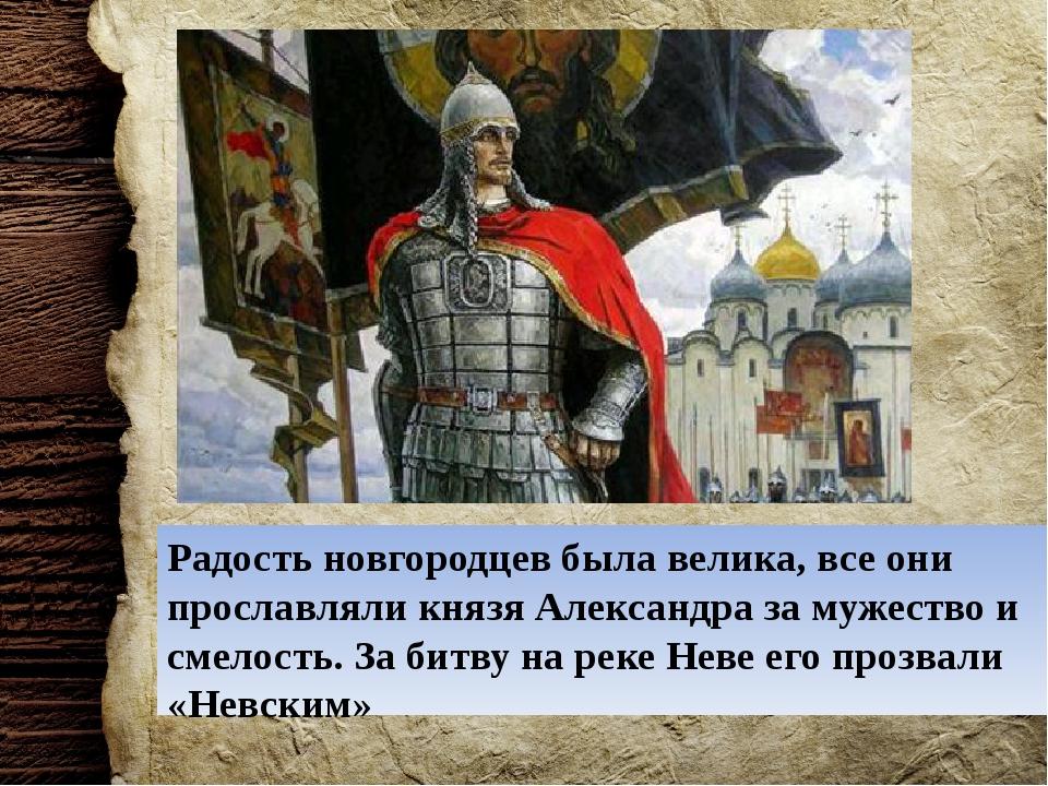 Радость новгородцев была велика, все они прославляли князя Александра за муже...