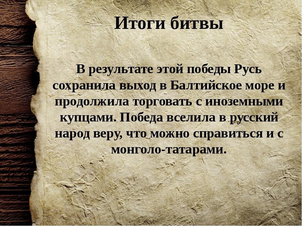 Итоги битвы В результате этой победы Русь сохранила выход в Балтийское море и...