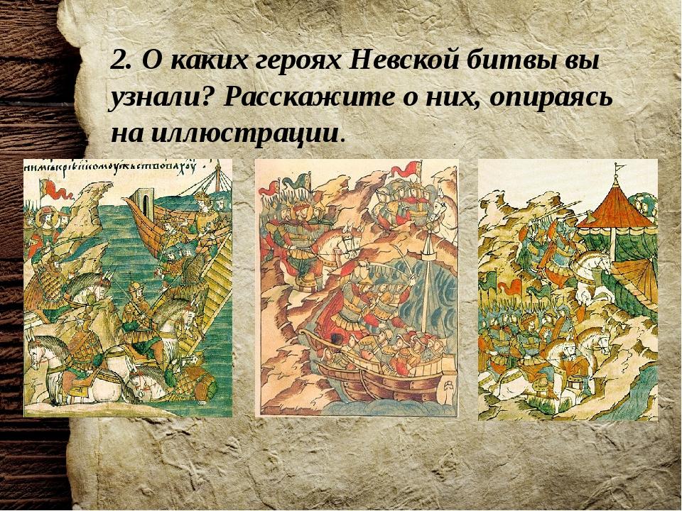 2. О каких героях Невской битвы вы узнали? Расскажите о них, опираясь на иллю...