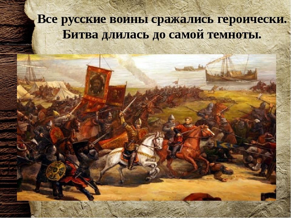 Все русские воины сражались героически. Битва длилась до самой темноты.