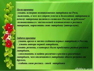 Цели проекта -узнать историю возникновения матрёшки на Руси, -выяснить, в че