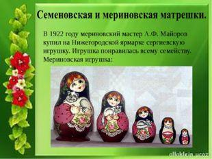В 1922 году мериновский мастер А.Ф. Майоров купил на Нижегородской ярмарке с