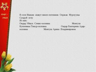В селе Ишкин живут много потомков Ооржак Мурзууны Сундуй оглу Из них: Ондар У