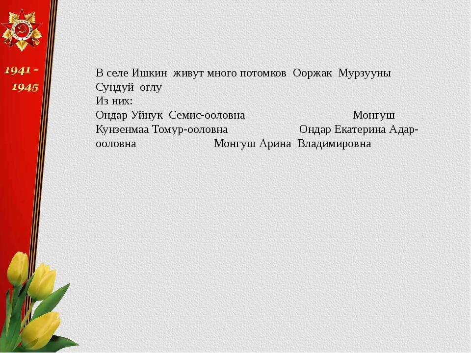 В селе Ишкин живут много потомков Ооржак Мурзууны Сундуй оглу Из них: Ондар У...