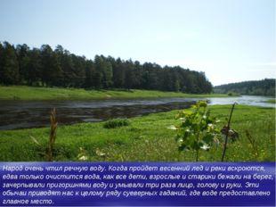 Народ очень чтил речную воду. Когда пройдет весенний лед и реки вскроются, ед
