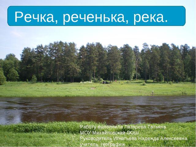 Речка, реченька, река. Работу выполнила Лазарева Татьяна МОУ Михайловская ООШ...