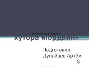 Проект на тему: «Освобождение хутора Мордвин» Подготовил: Дунайцев Артём 3 кл
