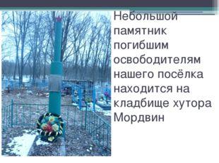 Небольшой памятник погибшим освободителям нашего посёлка находится на кладбищ