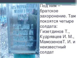 Под ним – братское захоронение. Там покоятся четыре солдата: Гизетдинов Т., К