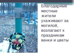 Благодарные местные жители ухаживают за могилой, возлагают к праздникам венки