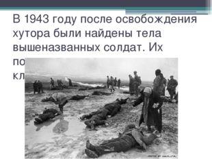 В 1943 году после освобождения хутора были найдены тела вышеназванных солдат.
