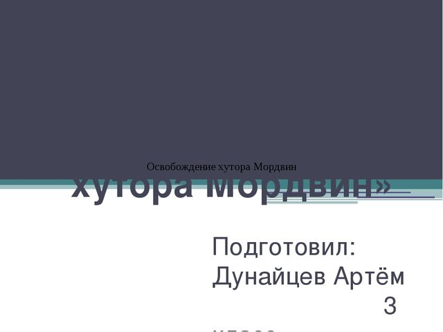 Проект на тему: «Освобождение хутора Мордвин» Подготовил: Дунайцев Артём 3 кл...