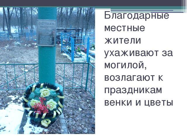 Благодарные местные жители ухаживают за могилой, возлагают к праздникам венки...