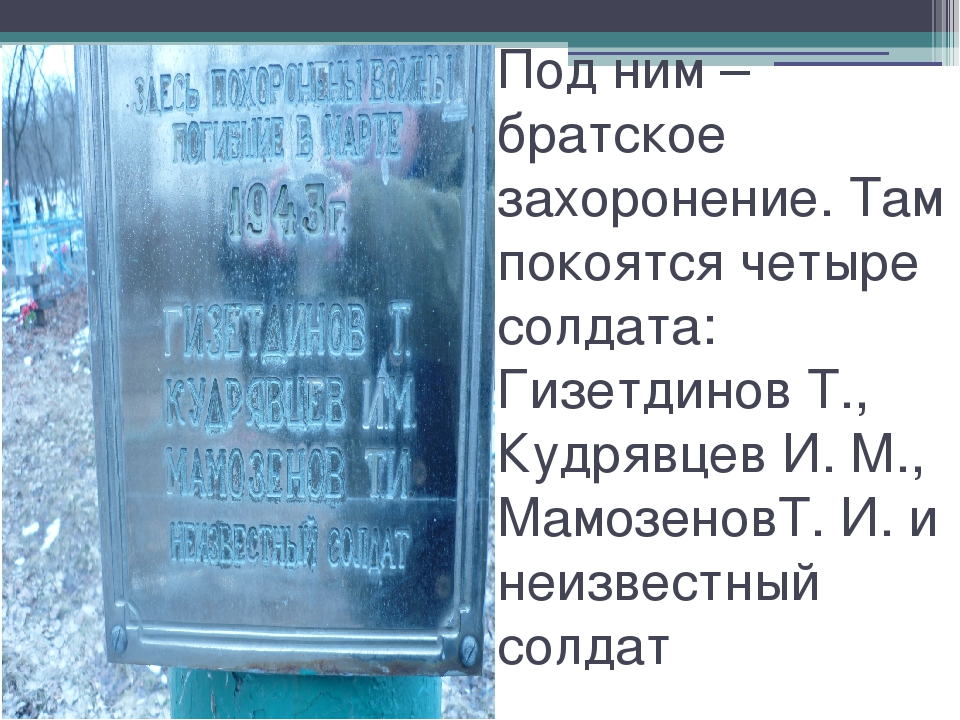 Под ним – братское захоронение. Там покоятся четыре солдата: Гизетдинов Т., К...