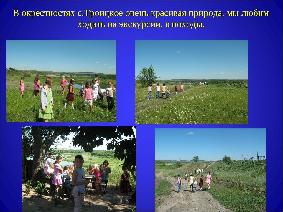 В окрестностях с.Троицкое очень красивая природа, мы любим ходить на экскурси...