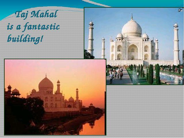Taj Mahal is a fantastic building!