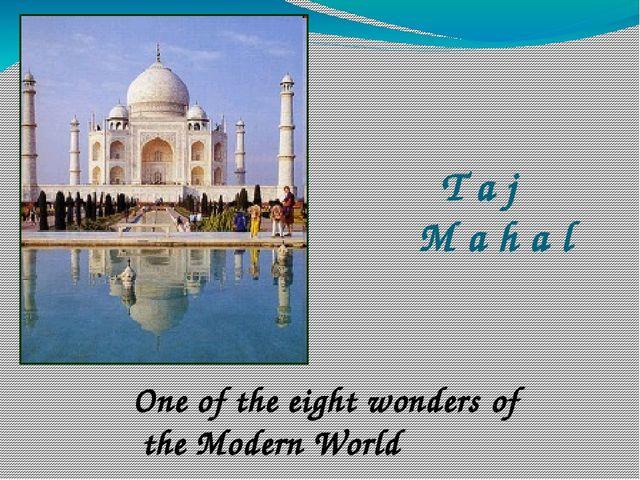 T a j M a h a l One of the eight wonders of the Modern World