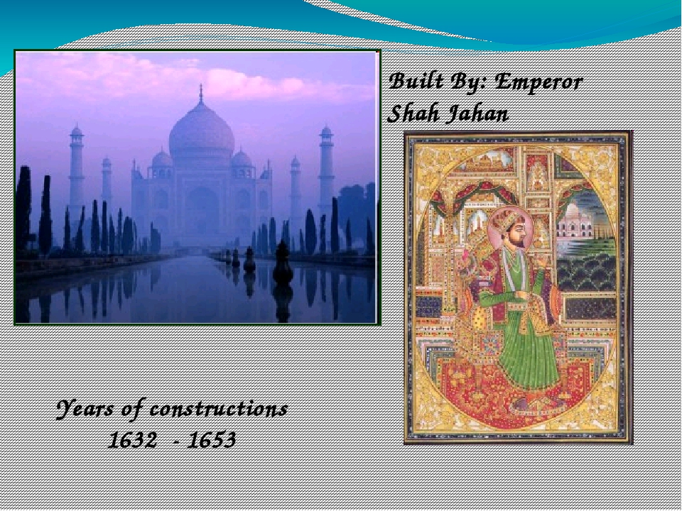 Built By: Emperor Shah Jahan Years of constructions 1632 - 1653