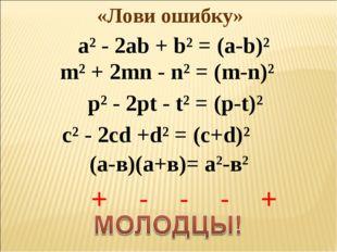 «Лови ошибку» а² - 2ab + b² = (a-b)² m² + 2mn - n² = (m-n)² p² - 2pt - t² = (