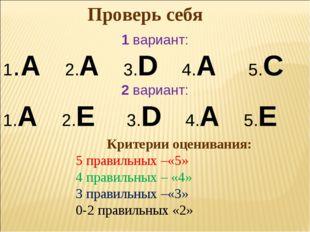 Проверь себя 1 вариант: 1.A 2.А 3.D 4.A 5.C 2 вариант: 1.А 2.E 3.D 4.A 5.E Кр