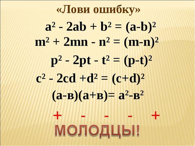 «Лови ошибку» а² - 2ab + b² = (a-b)² m² + 2mn - n² = (m-n)² p² - 2pt - t² = (...