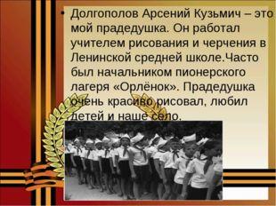 Долгополов Арсений Кузьмич – это мой прадедушка. Он работал учителем рисовани