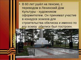 В 60 лет ушёл на пенсию, с переводом в Ленинский Дом Культуры - художником оф