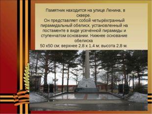 Памятник находится на улице Ленина, в сквере. Он представляет собой четырёхг