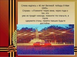 Слева надпись « 40 лет Великой победы 9 Мая 1945». Справа – «Помните! Через в