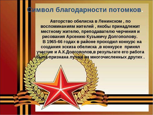 Символ благодарности потомков. Авторство обелиска в Ленинском , по воспомина...