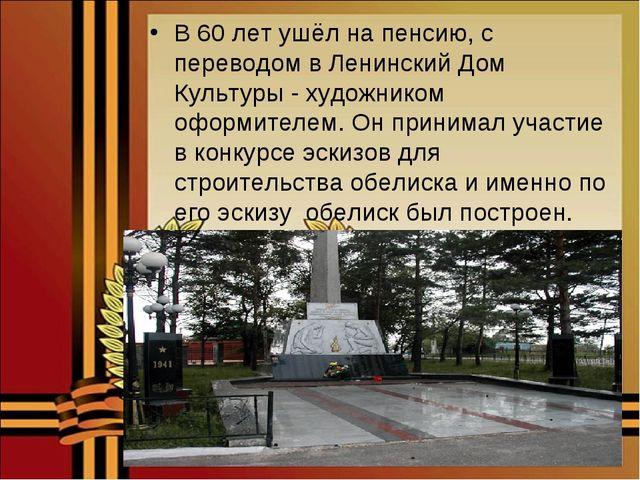 В 60 лет ушёл на пенсию, с переводом в Ленинский Дом Культуры - художником оф...