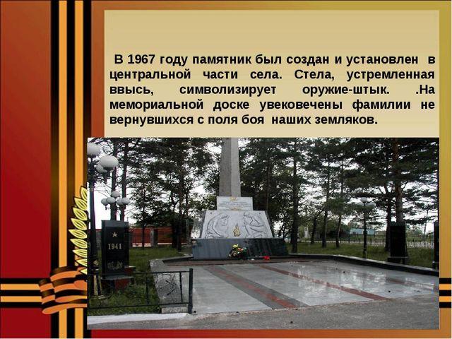В 1967 году памятник был создан и установлен в центральной части села. Стела...