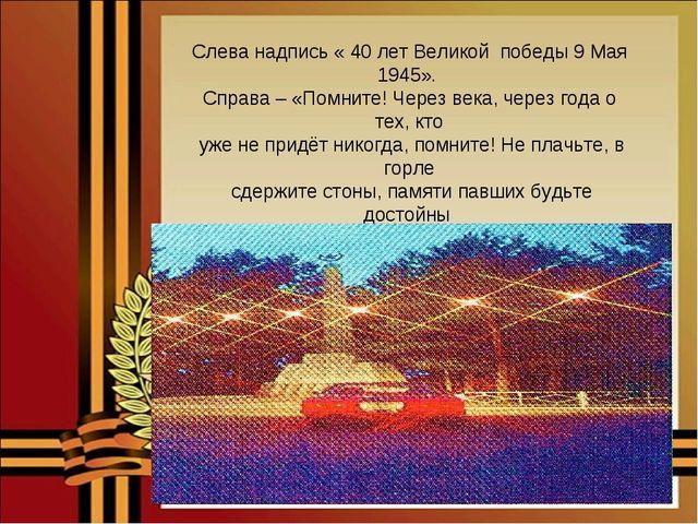 Слева надпись « 40 лет Великой победы 9 Мая 1945». Справа – «Помните! Через в...