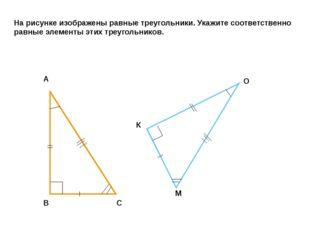 На рисунке изображены равные треугольники. Укажите соответственно равные элем