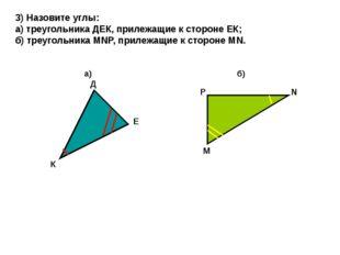 3) Назовите углы: а) треугольника ДЕК, прилежащие к стороне ЕК; б) треугольни