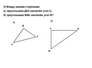 5) Между какими сторонами: а) треугольника ДЕК заключён угол К; б) треугольни