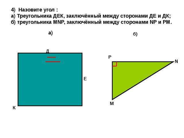 4) Назовите угол : а) Треугольника ДЕК, заключённый между сторонами ДЕ и ДК;...